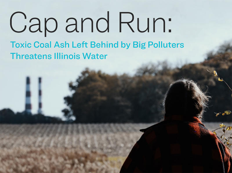 Cap and Run: Toxic Coal Ash Left Behind by Big Polluters Threatens Illinois Water.