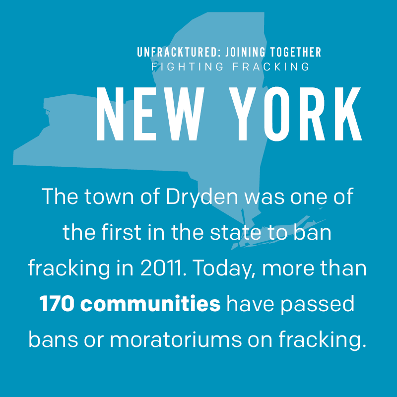 New York: The town of Dryden was one of the first in the state to ban fracking in 2011. Today, more than 170 communities have passed bans or moratoriums on fracking.