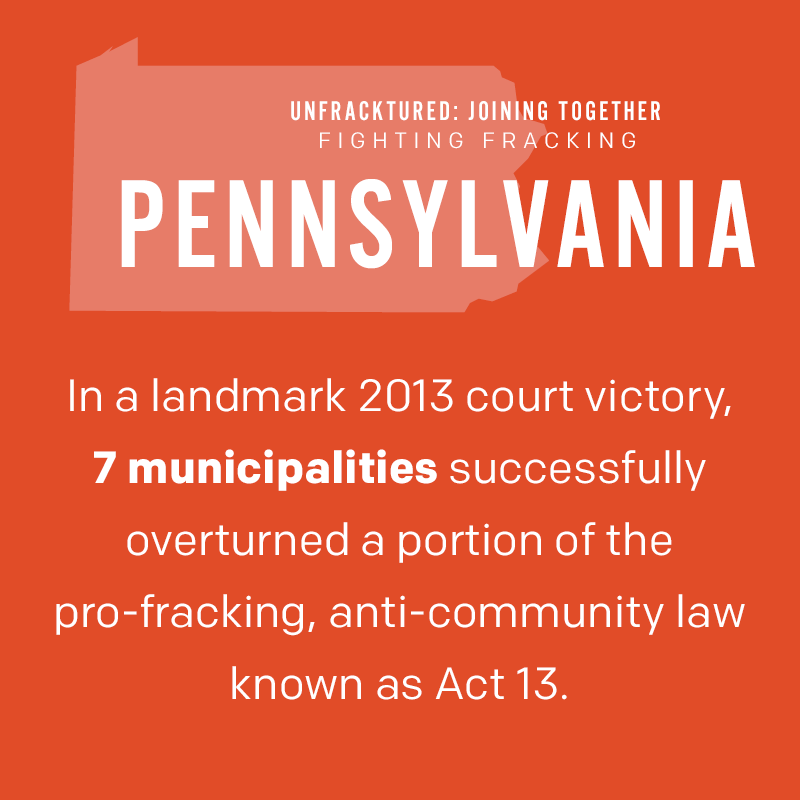 Pennsylvania: In a landmark 2013 court victory, seven municipalities successfully overturned a portion of the pro-fracking, anti-community law known as Act 13.
