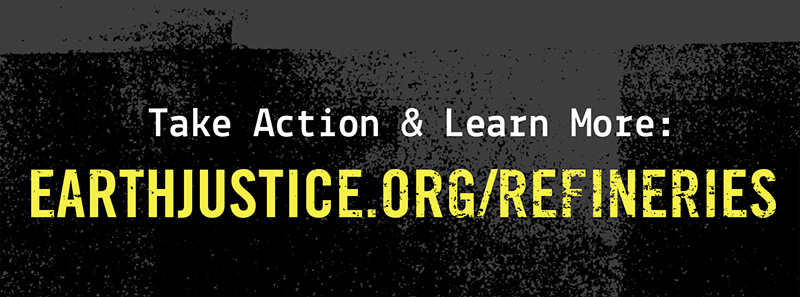 Take action & learn more: earthjustice.org/refineries