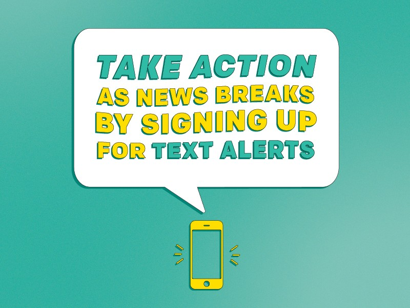 Signing up for text messages is the best way to stay up-to-date and engaged on action alerts and updates from Earthjustice.